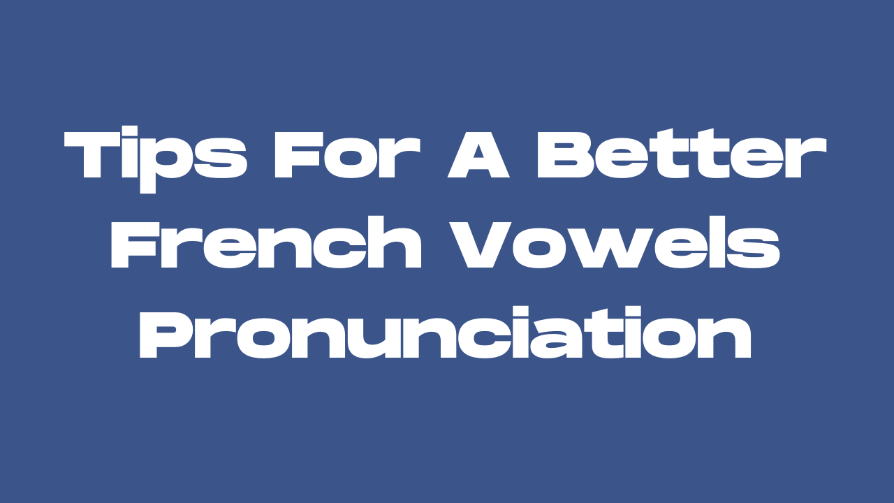 French Vowels: Tips For A Better Pronunciation